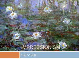 IMPRESSIONISM 1867 1886 Impressionism Originated in France in