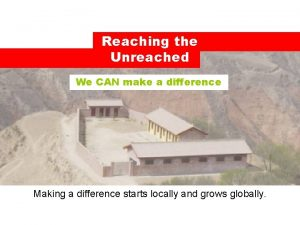 Reaching the Unreached We CAN make a difference