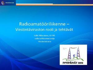 Radioamatriliikenne Viestintviraston rooli ja tehtvt Kalle Pikkarainen OH