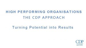 HIGH PERFORMING ORGANISATIONS THE CDP APPROACH Turning Potential