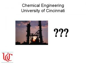 Chemical Engineering University of Cincinnati What is Chemical