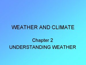 WEATHER AND CLIMATE Chapter 2 UNDERSTANDING WEATHER Section