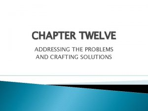CHAPTER TWELVE ADDRESSING THE PROBLEMS AND CRAFTING SOLUTIONS