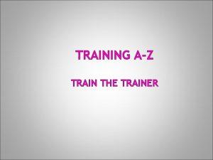 TRAINING AZ TRAIN THE TRAINER AGENDA Purpose of