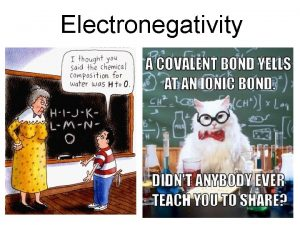 Electronegativity Electronegativity Ability of an atom to attract