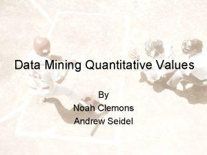 Data Mining Quantitative Values By Noah Clemons Andrew