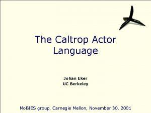 The Caltrop Actor Language Johan Eker UC Berkeley