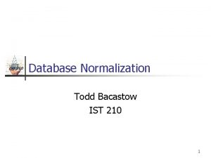 IST 210 Database Normalization Todd Bacastow IST 210