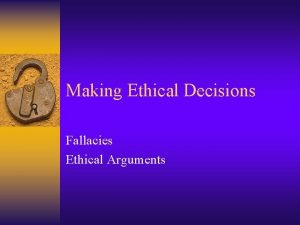 Making Ethical Decisions Fallacies Ethical Arguments Ethical Argument