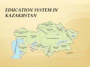 EDUCATION SYSTEM IN KAZAKHSTAN KAZAKHSTAN Kazakhstan KAZ The