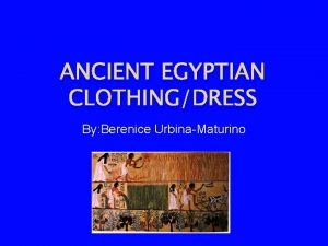 ANCIENT EGYPTIAN CLOTHINGDRESS By Berenice UrbinaMaturino Did wealthy