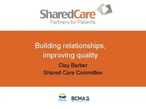 Building relationships improving quality Clay Barber Shared Care
