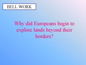 BELL WORK Why did Europeans begin to explore