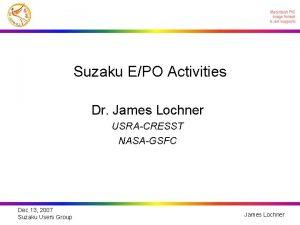 Suzaku EPO Activities Dr James Lochner USRACRESST NASAGSFC