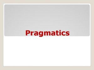 Pragmatics Pragmatics may mean The study of the