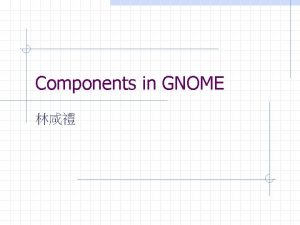 Components in GNOME Outline Components in GNOME n