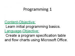 Programming 1 ContentObjective Learn initial programming basics LanguageObjective
