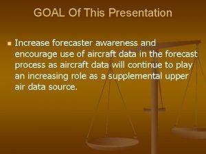 GOAL Of This Presentation n Increase forecaster awareness