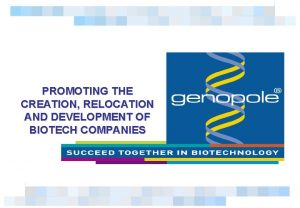 PROMOTING THE CREATION RELOCATION AND DEVELOPMENT OF BIOTECH