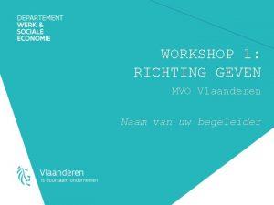 WORKSHOP 1 RICHTING GEVEN MVO Vlaanderen Naam van