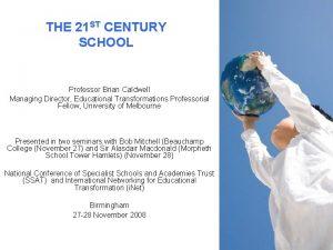 THE 21 ST CENTURY SCHOOL Professor Brian Caldwell