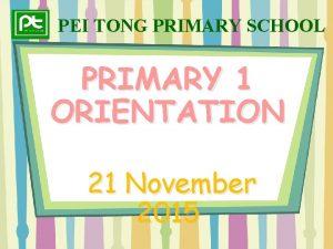 PEI TONG PRIMARY SCHOOL PRIMARY 1 ORIENTATION 21
