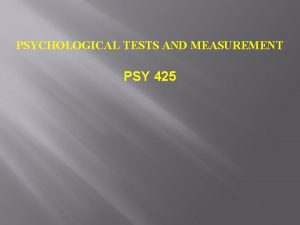 PSYCHOLOGICAL TESTS AND MEASUREMENT PSY 425 Can Psychological