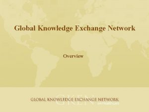 Global Knowledge Exchange Network Overview Global Knowledge Exchange
