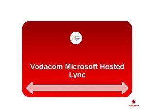 Vodacom Microsoft Hosted Lync Microsoft Hosted Lync What