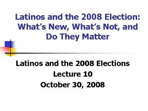 Latinos and the 2008 Election Whats New Whats