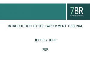 INTRODUCTION TO THE EMPLOYMENT TRIBUNAL JEFFREY JUPP 7