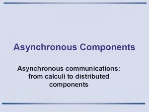 Asynchronous Components Asynchronous communications from calculi to distributed