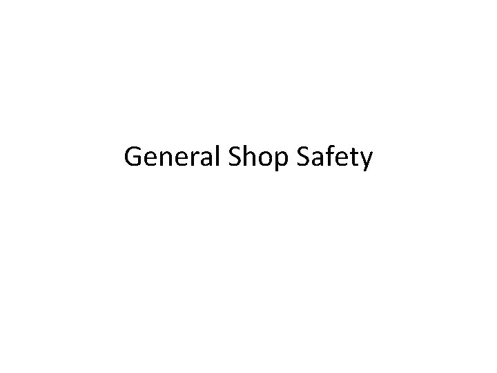 General Shop Safety Objectives Basic Principles Shop Rules