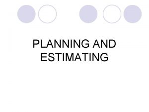 PLANNING AND ESTIMATING Planning and Estimating l Before