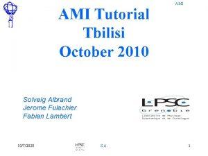 AMI Tutorial Tbilisi October 2010 AMI Solveig Albrand