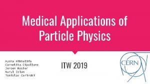 Medical Applications of Particle Physics Aysha Alkhalifa Carmelita
