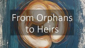 From Orphans to Heirs Because you are his