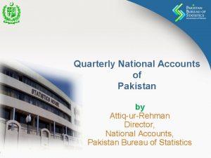 Quarterly National Accounts of Pakistan by AttiqurRehman Director