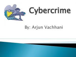 Cybercrime By Arjun Vachhani Cybercrime What is Cybercrime