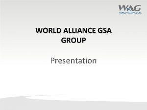 WORLD ALLIANCE GSA GROUP Presentation World Alliance GSA