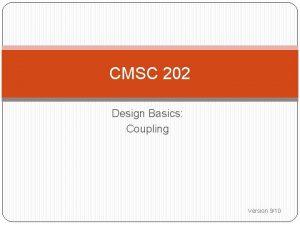 CMSC 202 Design Basics Coupling Version 910 Coupling