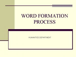 WORD FORMATION PROCESS HUMANITIES DEPARTMENT Word Formation Process