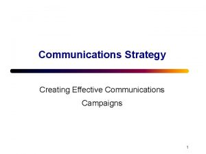 Communications Strategy Creating Effective Communications Campaigns 1 The