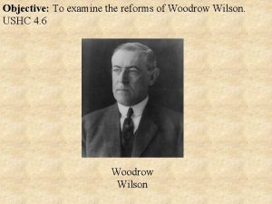 Objective To examine the reforms of Woodrow Wilson