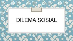 DILEMA SOSIAL Dilema Sosial Dilema sosial ada dua