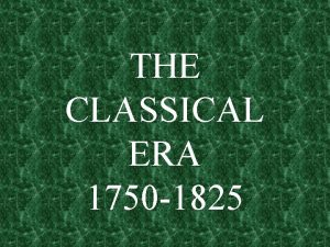 THE CLASSICAL ERA 1750 1825 THE CLASSICAL STYLE