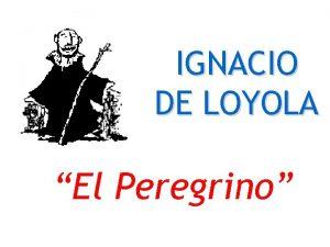 IGNACIO DE LOYOLA El Peregrino Cronologa Nace en