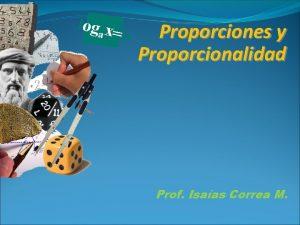 Proporciones y Proporcionalidad Prof Isaas Correa M Objetivos