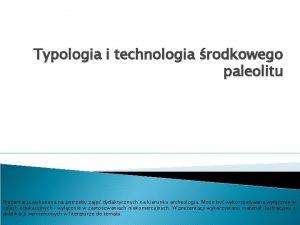 Typologia i technologia rodkowego paleolitu Prezentacja wykonana na