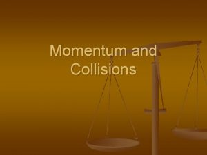Momentum and Collisions Momentum n n The linear